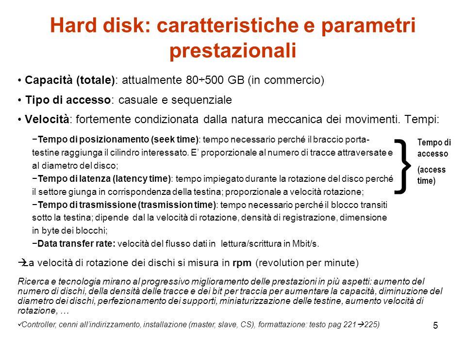 5 Hard disk: caratteristiche e parametri prestazionali Capacità (totale): attualmente 80÷500 GB (in commercio) Tipo di accesso: casuale e sequenziale Velocità: fortemente condizionata dalla natura meccanica dei movimenti.