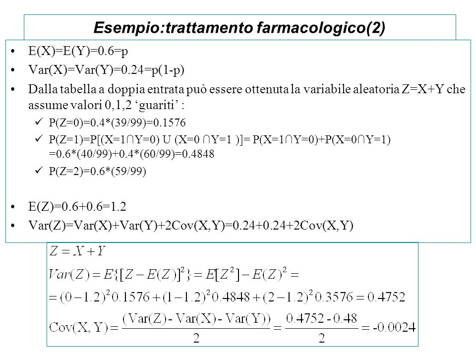 Esempio:trattamento farmacologico(2) E(X)=E(Y)=0.6=p Var(X)=Var(Y)=0.24=p(1-p) Dalla tabella a doppia entrata può essere ottenuta la variabile aleator