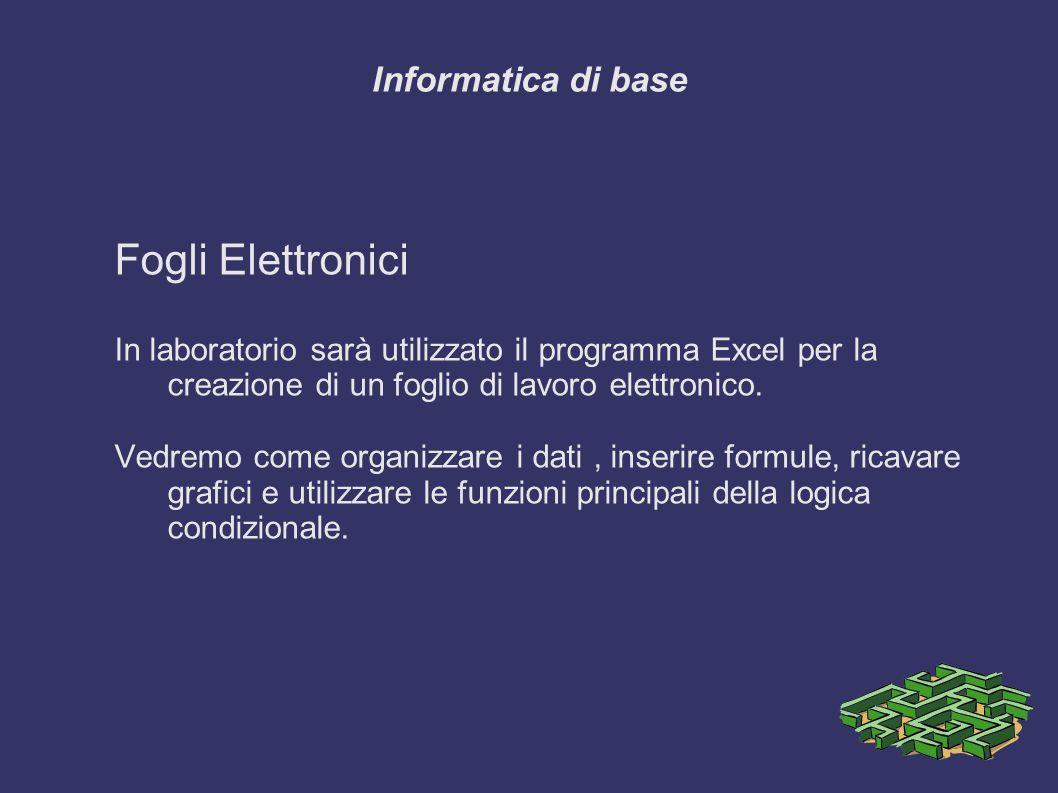 Informatica di base Fogli Elettronici In laboratorio sarà utilizzato il programma Excel per la creazione di un foglio di lavoro elettronico.