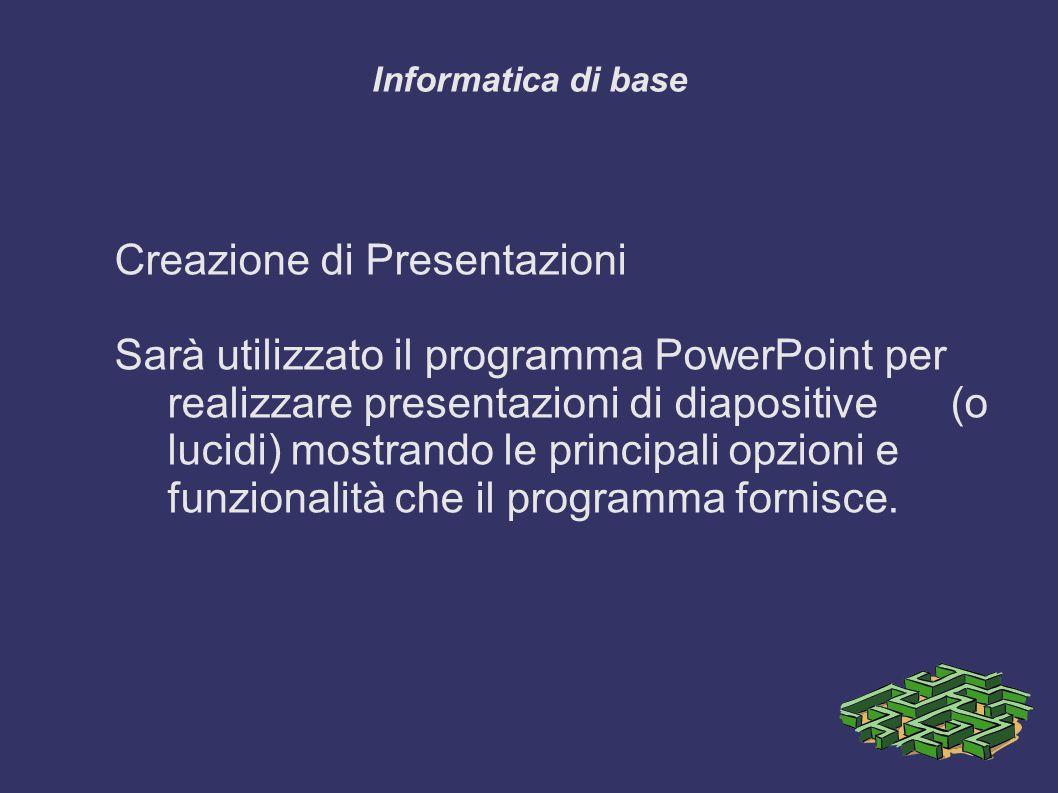 Informatica di base Creazione di Presentazioni Sarà utilizzato il programma PowerPoint per realizzare presentazioni di diapositive (o lucidi) mostrando le principali opzioni e funzionalità che il programma fornisce.