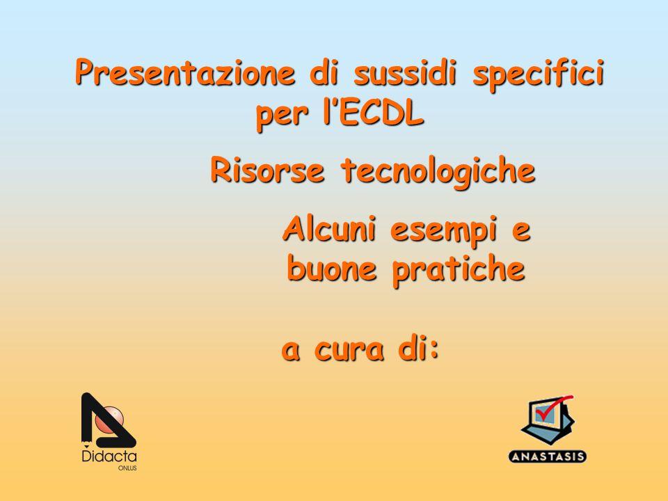 Presentazione di sussidi specifici per l'ECDL Risorse tecnologiche Alcuni esempi e buone pratiche a cura di: