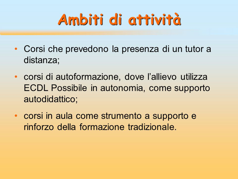Ambiti di attività Corsi che prevedono la presenza di un tutor a distanza; corsi di autoformazione, dove l'allievo utilizza ECDL Possibile in autonomi