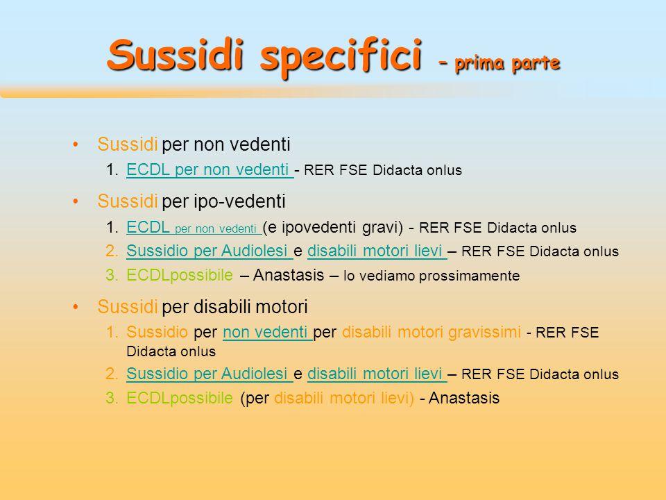 Sussidi specifici – prima parte Sussidi per non vedenti 1.ECDL per non vedenti - RER FSE Didacta onlusECDL per non vedenti Sussidi per ipo-vedenti 1.ECDL per non vedenti (e ipovedenti gravi) - RER FSE Didacta onlusECDL per non vedenti 2.Sussidio per Audiolesi e disabili motori lievi – RER FSE Didacta onlusSussidio per Audiolesi disabili motori lievi 3.ECDLpossibile – Anastasis – lo vediamo prossimamente Sussidi per disabili motori 1.Sussidio per non vedenti per disabili motori gravissimi - RER FSE Didacta onlusnon vedenti 2.Sussidio per Audiolesi e disabili motori lievi – RER FSE Didacta onlusSussidio per Audiolesi disabili motori lievi 3.ECDLpossibile (per disabili motori lievi) - Anastasis