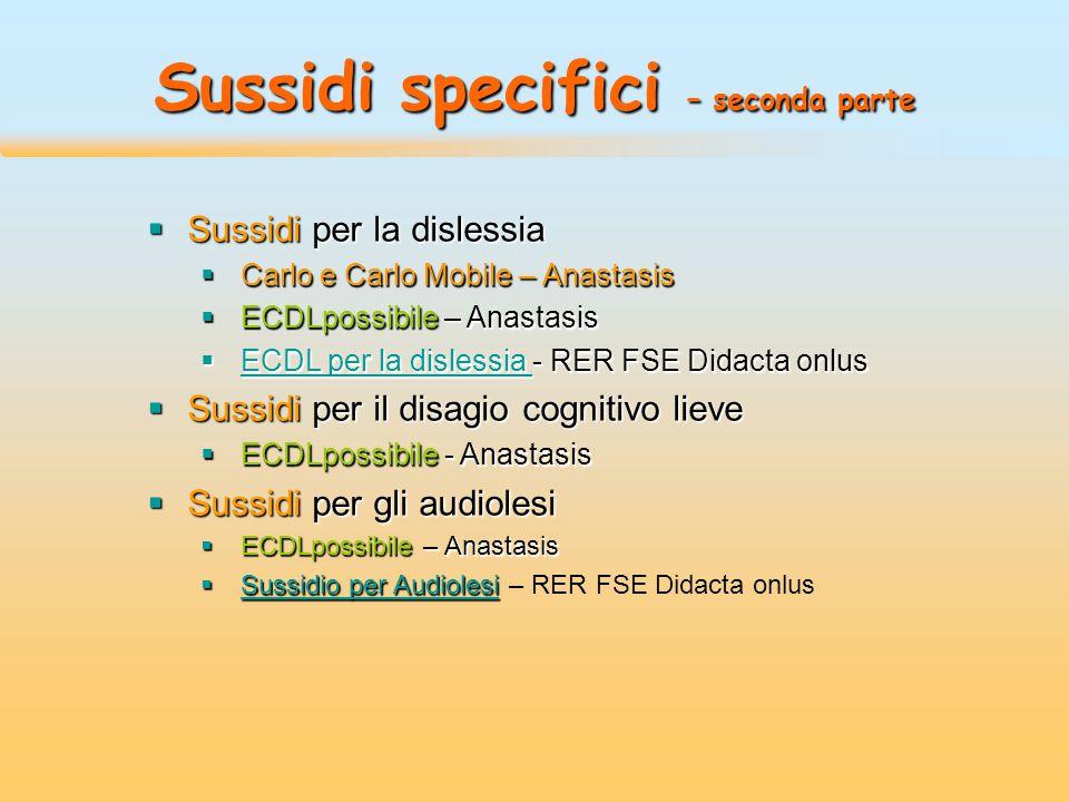 Sussidi specifici – seconda parte  Sussidi per la dislessia  Carlo e Carlo Mobile – Anastasis  ECDLpossibile – Anastasis  ECDL per la dislessia - RER FSE Didacta onlus ECDL per la dislessia ECDL per la dislessia  Sussidi per il disagio cognitivo lieve  ECDLpossibile - Anastasis  Sussidi per gli audiolesi  ECDLpossibile – Anastasis  Sussidio per Audiolesi  Sussidio per Audiolesi – RER FSE Didacta onlus Sussidio per Audiolesi Sussidio per Audiolesi