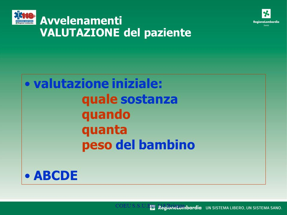 valutazione iniziale: quale sostanza quando quanta peso del bambino ABCDE COEU S.S.U.Em. 118 Brianza Avvelenamenti VALUTAZIONE del paziente