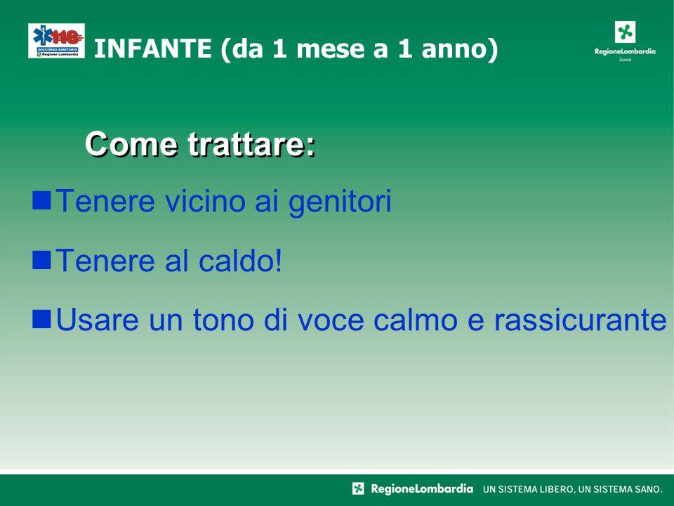 Come trattare: Tenere vicino ai genitori Tenere al caldo! Usare un tono di voce calmo e rassicurante INFANTE (da 1 mese a 1 anno)