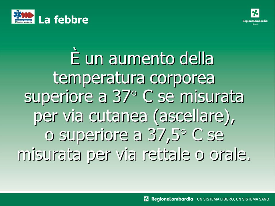 È un aumento della temperatura corporea superiore a 37° C se misurata per via cutanea (ascellare), o superiore a 37,5° C se misurata per via rettale o orale.