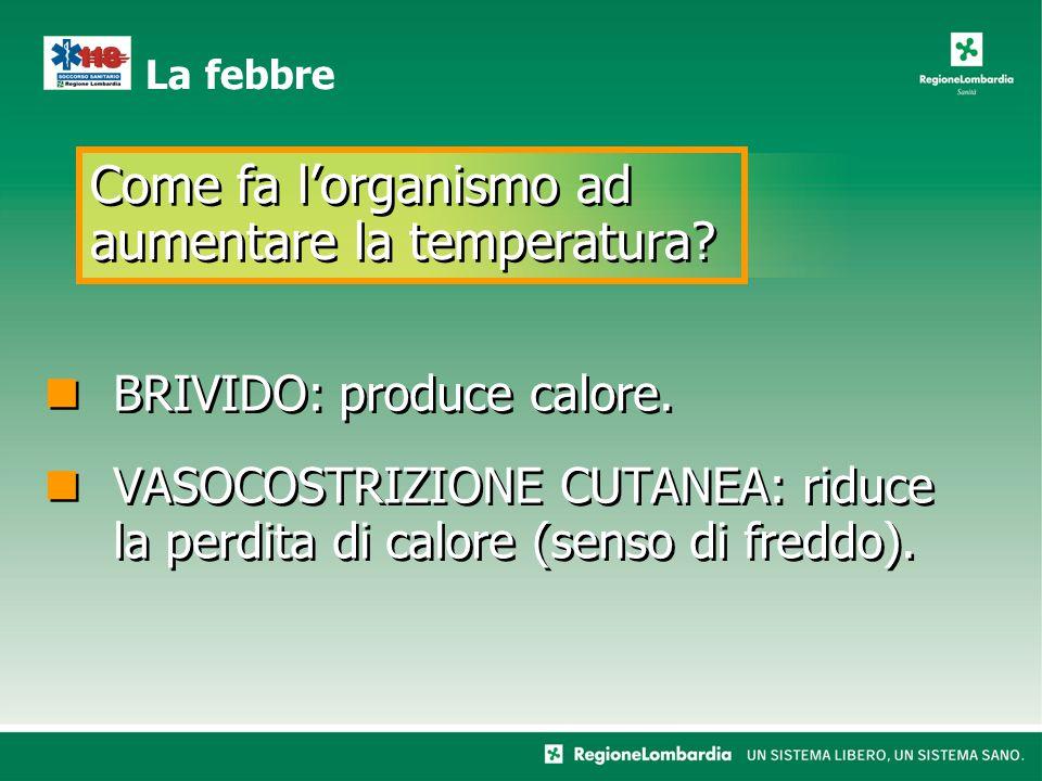 Come fa l'organismo ad aumentare la temperatura? La febbre BRIVIDO: produce calore. VASOCOSTRIZIONE CUTANEA: riduce la perdita di calore (senso di fre
