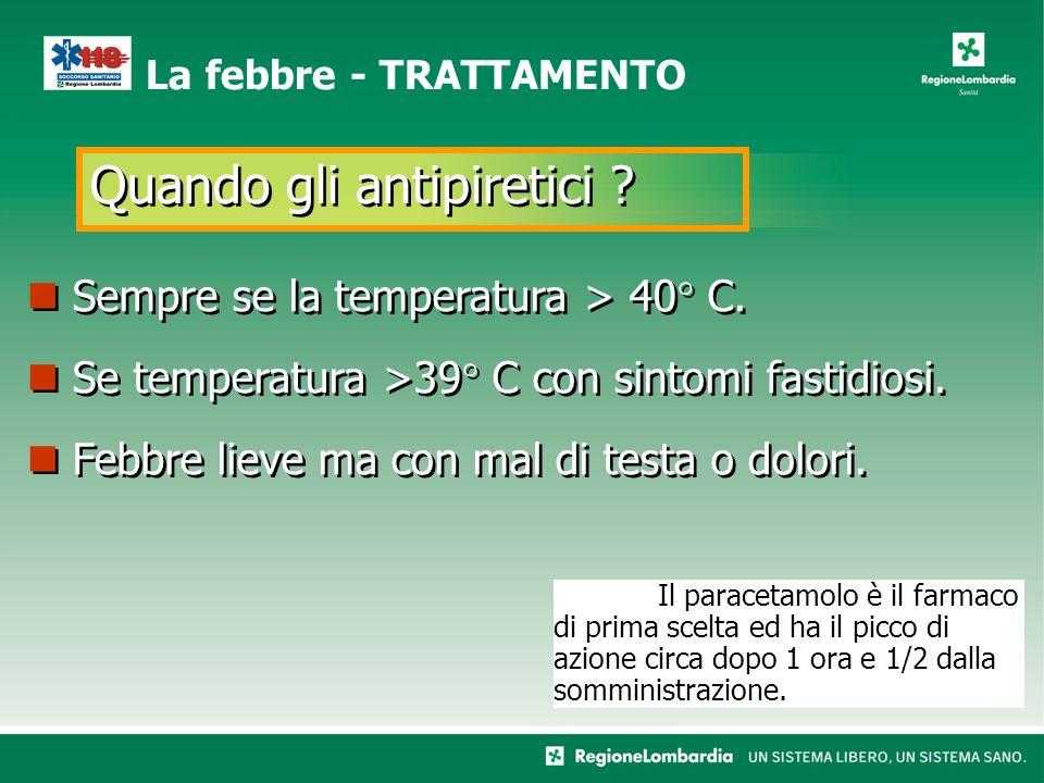 Quando gli antipiretici .La febbre - TRATTAMENTO Sempre se la temperatura > 40° C.