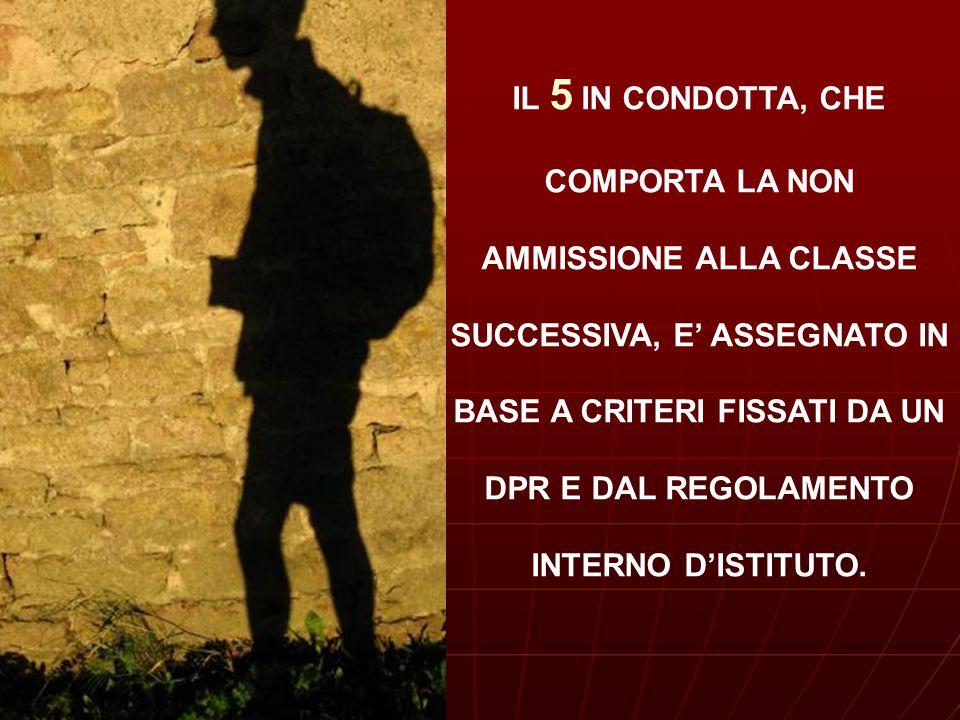 IL 5 IN CONDOTTA, CHE COMPORTA LA NON AMMISSIONE ALLA CLASSE SUCCESSIVA, E' ASSEGNATO IN BASE A CRITERI FISSATI DA UN DPR E DAL REGOLAMENTO INTERNO D'ISTITUTO.