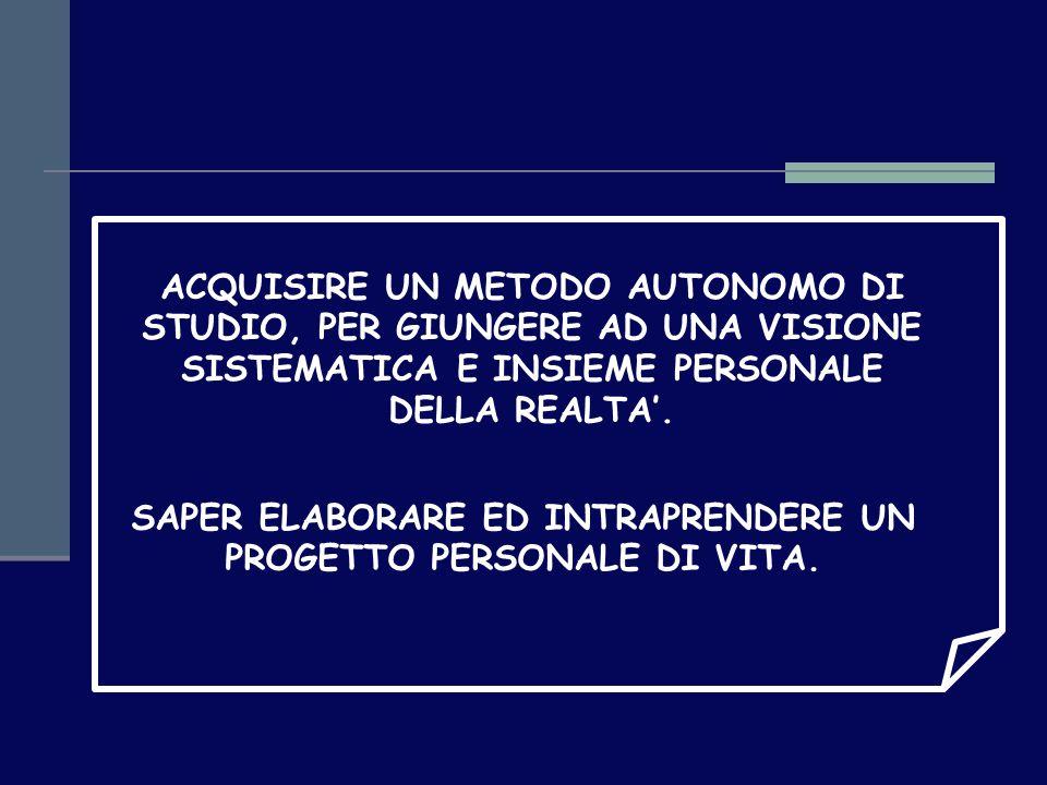 ACQUISIRE UN METODO AUTONOMO DI STUDIO, PER GIUNGERE AD UNA VISIONE SISTEMATICA E INSIEME PERSONALE DELLA REALTA'.