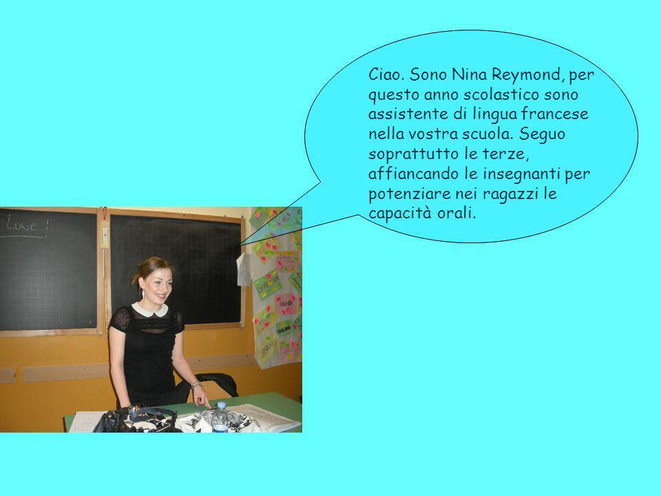 Ciao. Sono Nina Reymond, per questo anno scolastico sono assistente di lingua francese nella vostra scuola. Seguo soprattutto le terze, affiancando le
