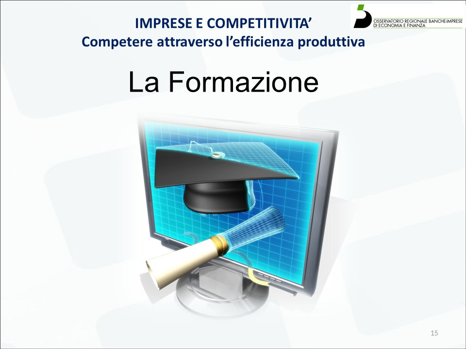 15 IMPRESE E COMPETITIVITA' Competere attraverso l'efficienza produttiva La Formazione