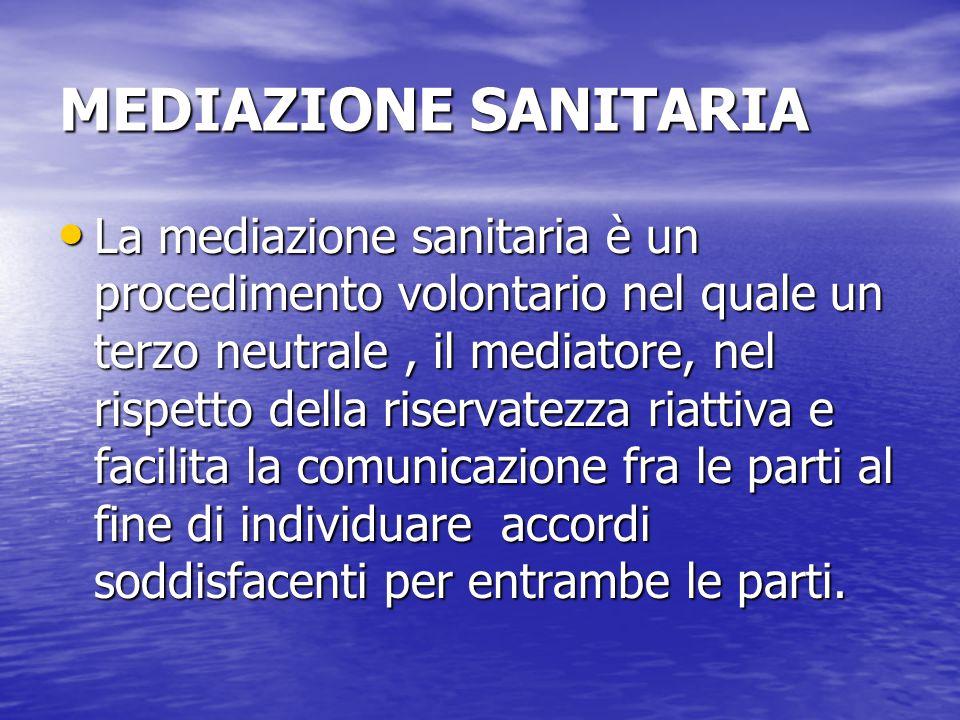 MEDIAZIONE SANITARIA La mediazione sanitaria è un procedimento volontario nel quale un terzo neutrale, il mediatore, nel rispetto della riservatezza r