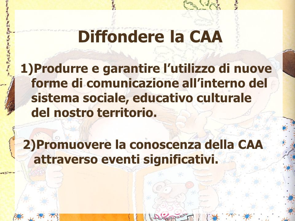 Diffondere la CAA 1)Produrre e garantire l'utilizzo di nuove forme di comunicazione all'interno del sistema sociale, educativo culturale del nostro te