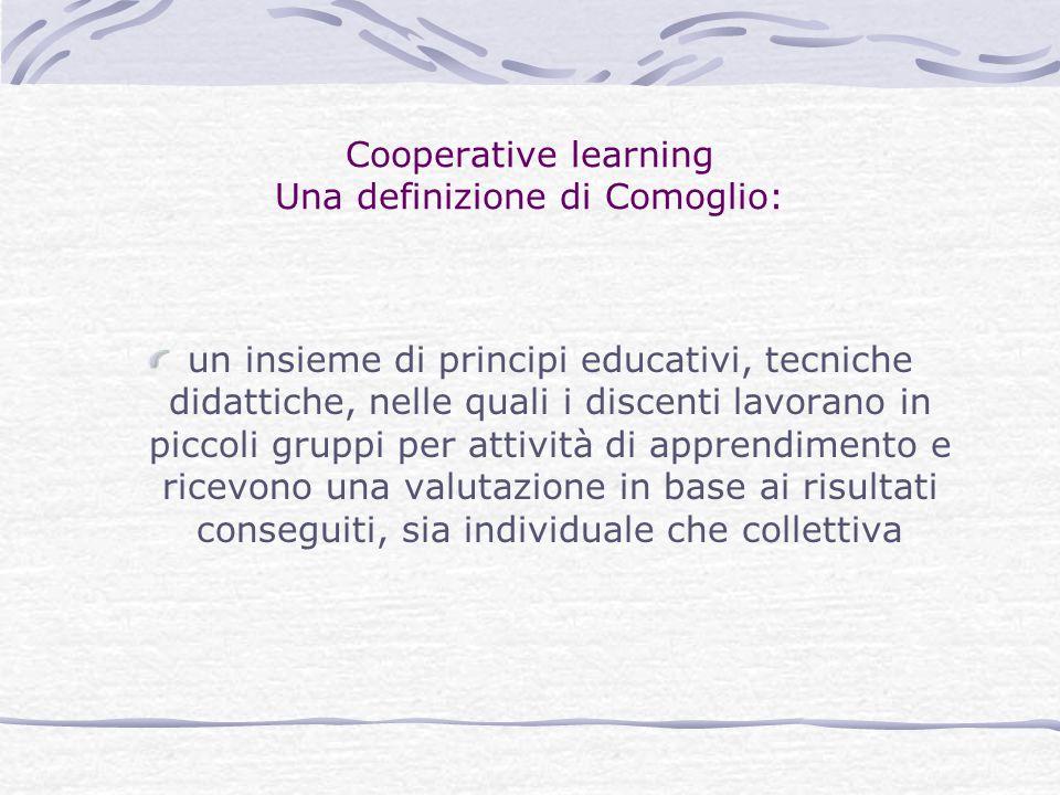 Cooperative learning Una definizione di Comoglio: un insieme di principi educativi, tecniche didattiche, nelle quali i discenti lavorano in piccoli gr