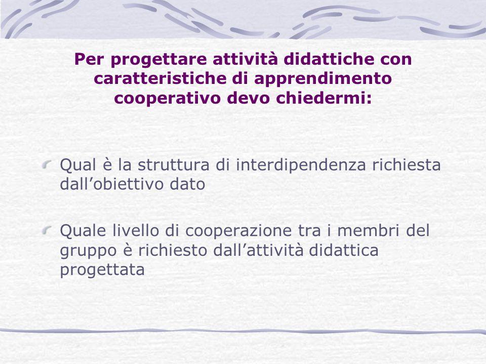 Per progettare attività didattiche con caratteristiche di apprendimento cooperativo devo chiedermi: Qual è la struttura di interdipendenza richiesta d