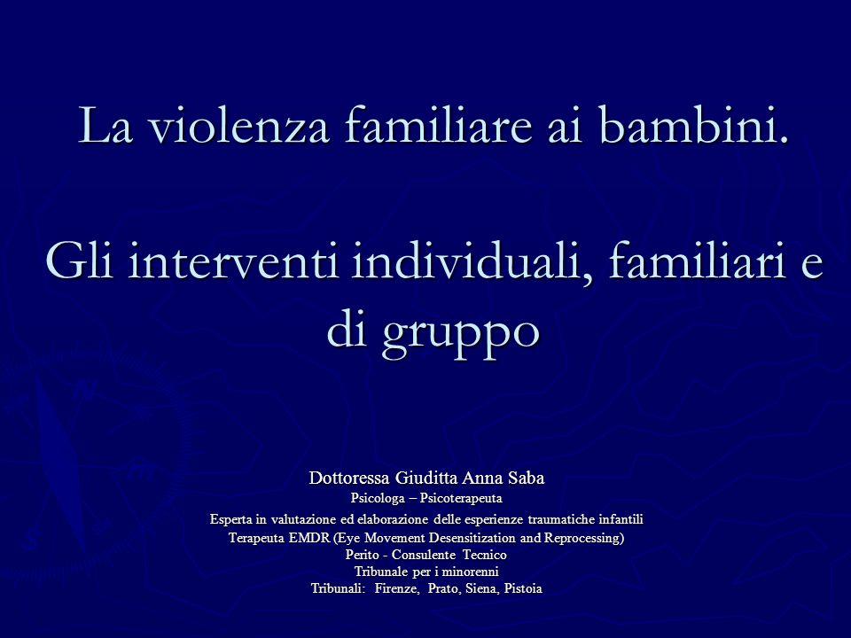 La violenza familiare ai bambini. Gli interventi individuali, familiari e di gruppo Dottoressa Giuditta Anna Saba Psicologa – Psicoterapeuta Esperta i
