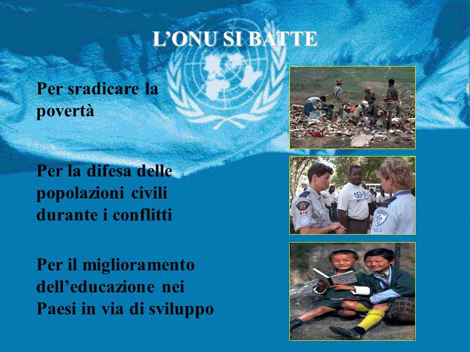 L'ONU SI BATTE Per sradicare la povertà Per la difesa delle popolazioni civili durante i conflitti Per il miglioramento dell'educazione nei Paesi in v