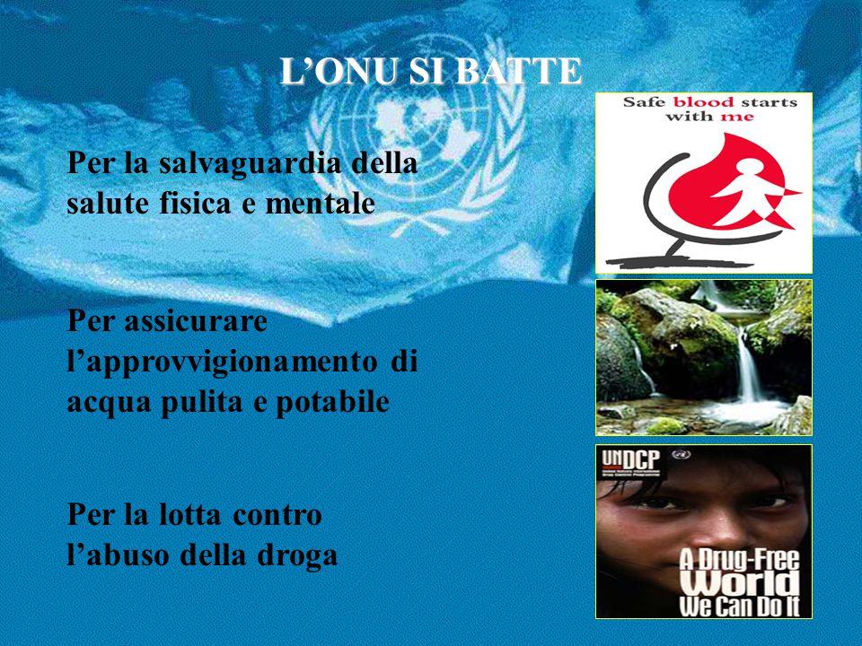 L'ONU SI BATTE Per la salvaguardia della salute fisica e mentale Per assicurare l'approvvigionamento di acqua pulita e potabile Per la lotta contro l'