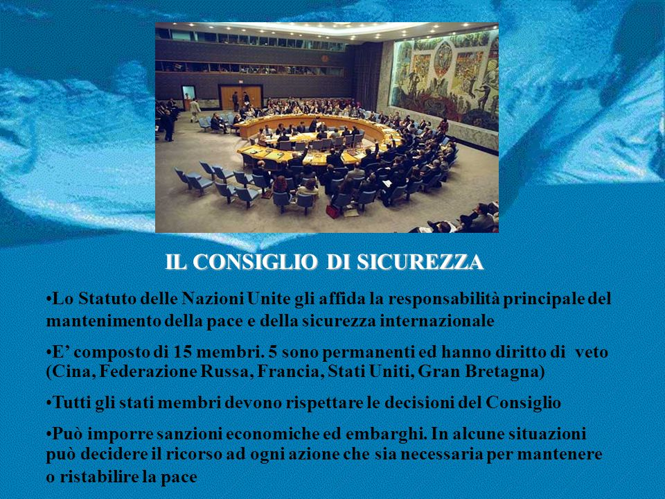 IL CONSIGLIO DI SICUREZZA Lo Statuto delle Nazioni Unite gli affida la responsabilità principale del mantenimento della pace e della sicurezza interna