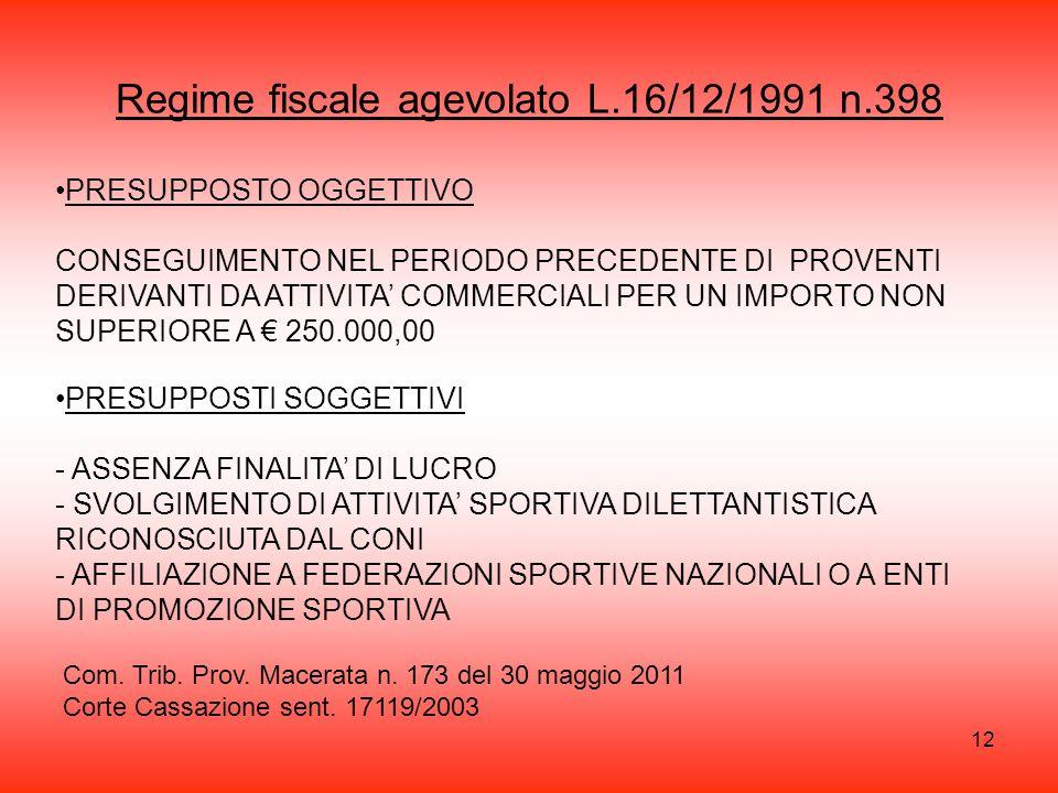 12 Regime fiscale agevolato L.16/12/1991 n.398 PRESUPPOSTO OGGETTIVO CONSEGUIMENTO NEL PERIODO PRECEDENTE DI PROVENTI DERIVANTI DA ATTIVITA' COMMERCIALI PER UN IMPORTO NON SUPERIORE A € 250.000,00 PRESUPPOSTI SOGGETTIVI - ASSENZA FINALITA' DI LUCRO - SVOLGIMENTO DI ATTIVITA' SPORTIVA DILETTANTISTICA RICONOSCIUTA DAL CONI - AFFILIAZIONE A FEDERAZIONI SPORTIVE NAZIONALI O A ENTI DI PROMOZIONE SPORTIVA Com.