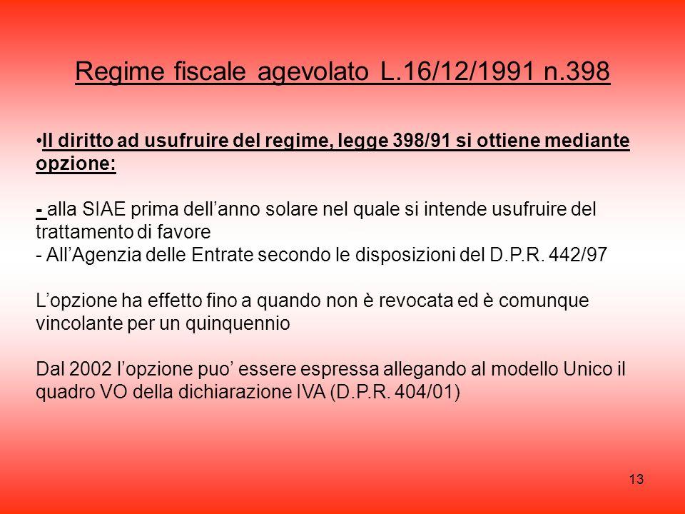 13 Regime fiscale agevolato L.16/12/1991 n.398 Il diritto ad usufruire del regime, legge 398/91 si ottiene mediante opzione: - alla SIAE prima dell'anno solare nel quale si intende usufruire del trattamento di favore - All'Agenzia delle Entrate secondo le disposizioni del D.P.R.