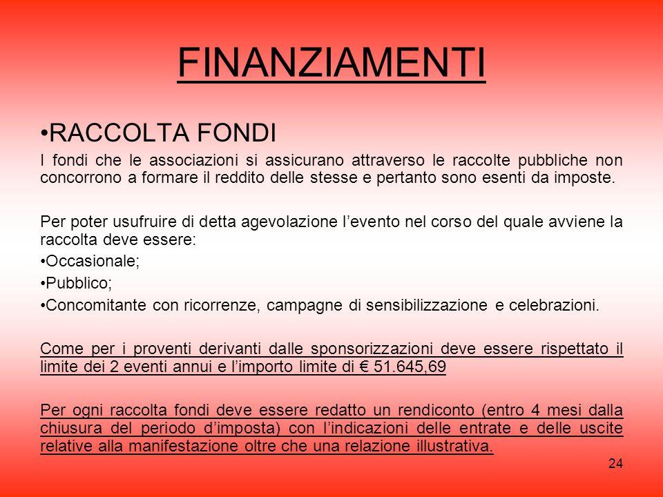 24 FINANZIAMENTI RACCOLTA FONDI I fondi che le associazioni si assicurano attraverso le raccolte pubbliche non concorrono a formare il reddito delle stesse e pertanto sono esenti da imposte.