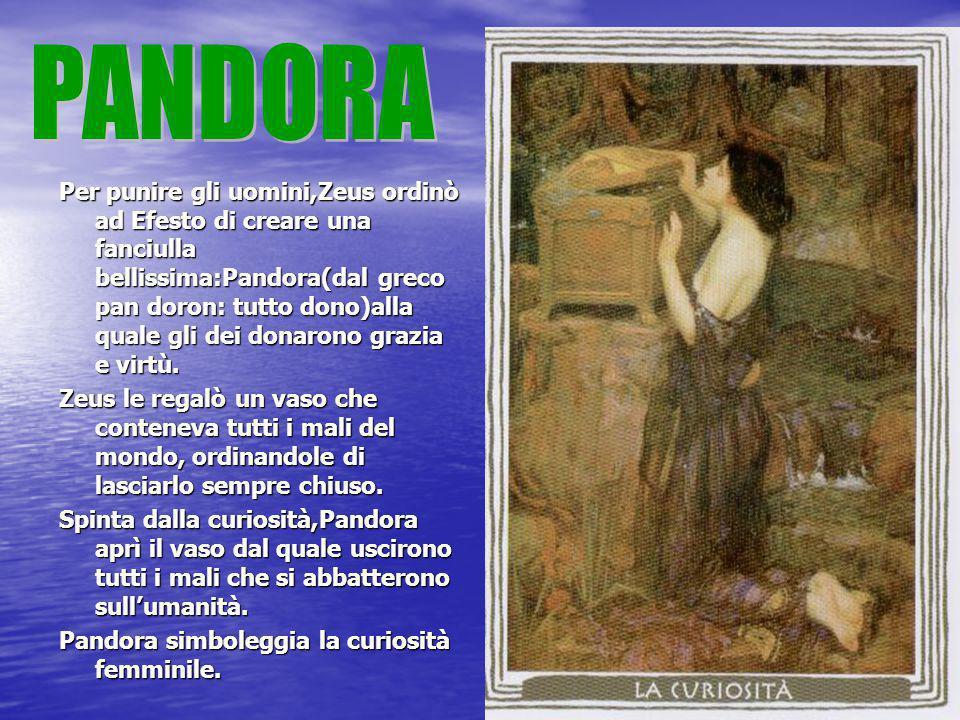 Per punire gli uomini,Zeus ordinò ad Efesto di creare una fanciulla bellissima:Pandora(dal greco pan doron: tutto dono)alla quale gli dei donarono gra