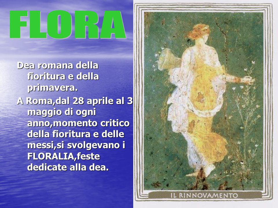 Dea romana della fioritura e della primavera. A Roma,dal 28 aprile al 3 maggio di ogni anno,momento critico della fioritura e delle messi,si svolgevan