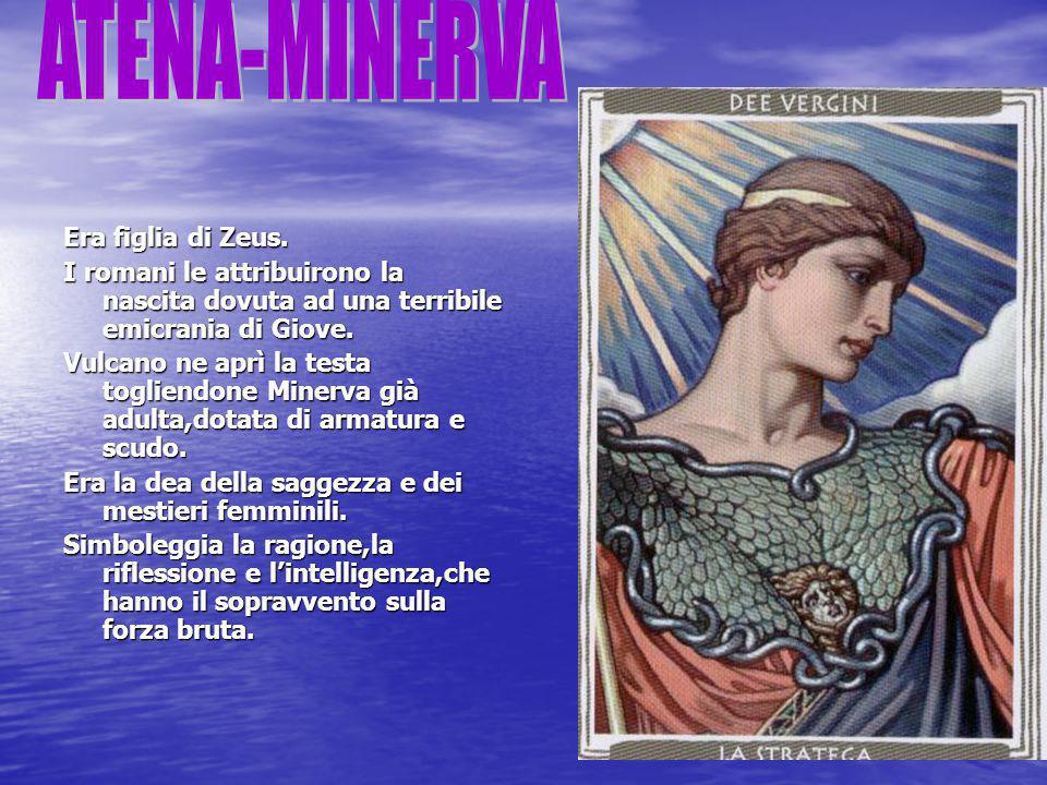 Era figlia di Zeus. I romani le attribuirono la nascita dovuta ad una terribile emicrania di Giove. Vulcano ne aprì la testa togliendone Minerva già a