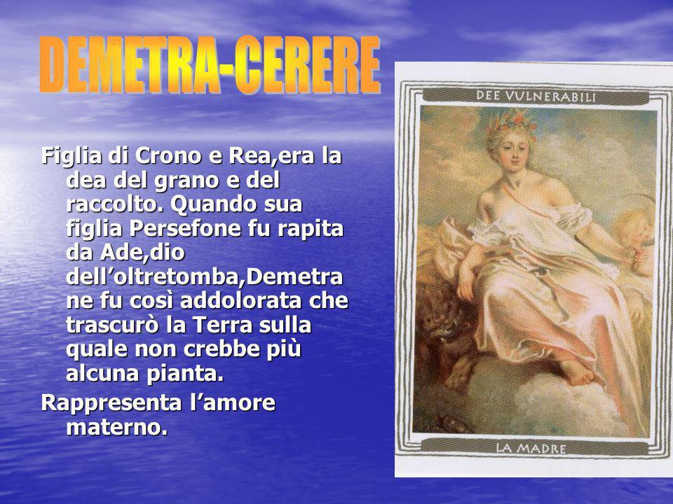 Figlia di Crono e Rea,era la dea del grano e del raccolto. Quando sua figlia Persefone fu rapita da Ade,dio dell'oltretomba,Demetra ne fu così addolor