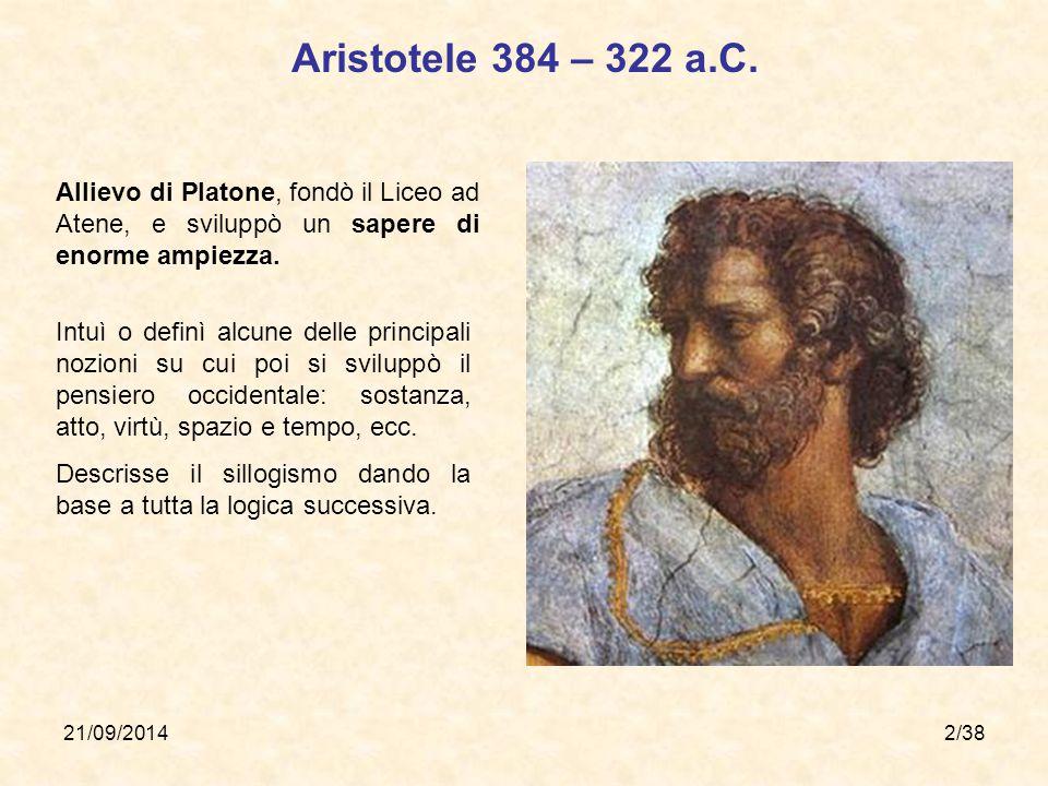 21/09/20142/38 Aristotele 384 – 322 a.C. Allievo di Platone, fondò il Liceo ad Atene, e sviluppò un sapere di enorme ampiezza. Intuì o definì alcune d