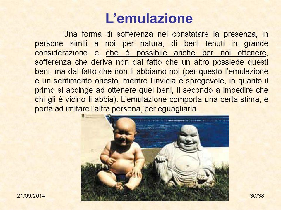21/09/201430/38 L'emulazione Una forma di sofferenza nel constatare la presenza, in persone simili a noi per natura, di beni tenuti in grande consider