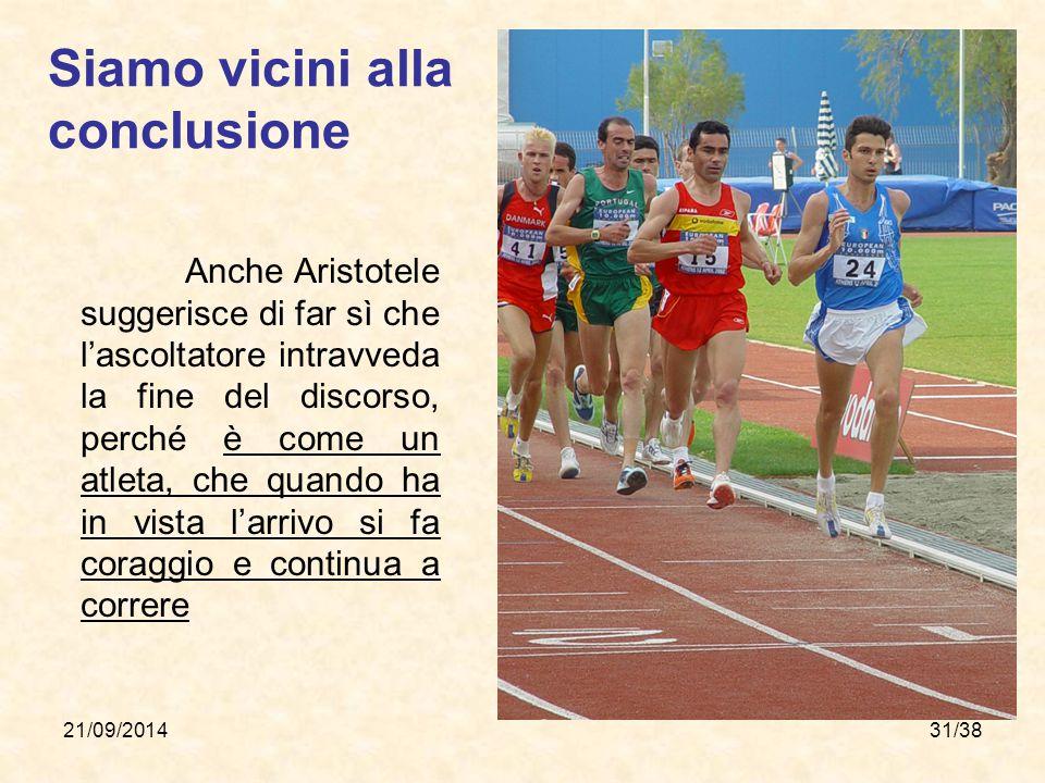 21/09/201431/38 Siamo vicini alla conclusione Anche Aristotele suggerisce di far sì che l'ascoltatore intravveda la fine del discorso, perché è come u