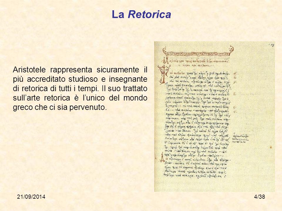 21/09/20144/38 La Retorica Aristotele rappresenta sicuramente il più accreditato studioso e insegnante di retorica di tutti i tempi. Il suo trattato s