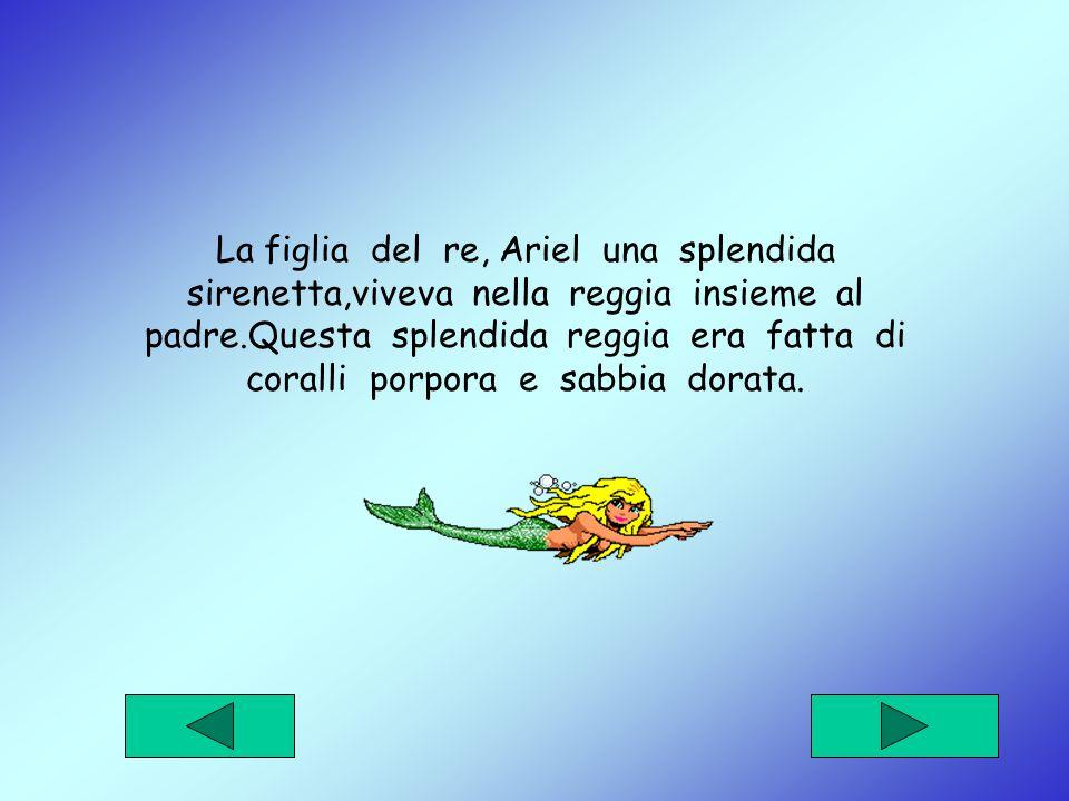La figlia del re, Ariel una splendida sirenetta,viveva nella reggia insieme al padre.Questa splendida reggia era fatta di coralli porpora e sabbia dorata.