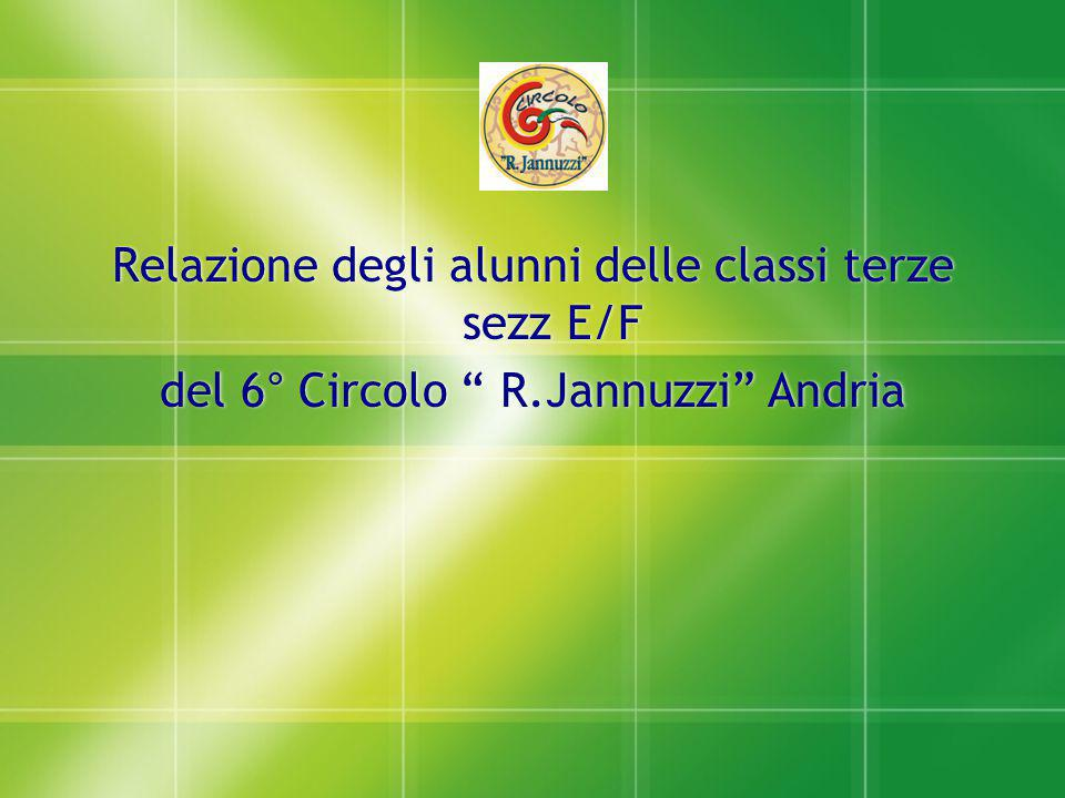 """Relazione degli alunni delle classi terze sezz E/F del 6° Circolo """" R.Jannuzzi"""" Andria Relazione degli alunni delle classi terze sezz E/F del 6° Circo"""
