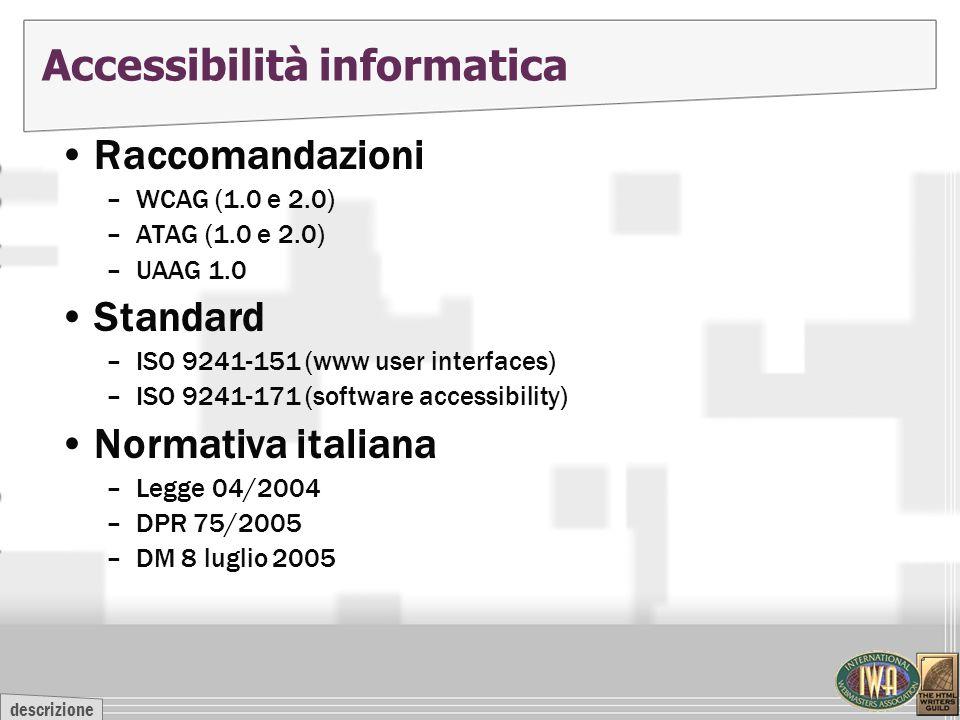 descrizione Accessibilità informatica Raccomandazioni –WCAG (1.0 e 2.0) –ATAG (1.0 e 2.0) –UAAG 1.0 Standard –ISO 9241-151 (www user interfaces) –ISO