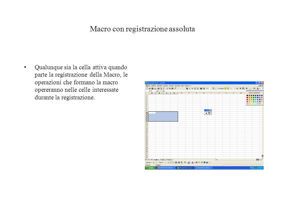 Macro con registrazione assoluta Qualunque sia la cella attiva quando parte la registrazione della Macro, le operazioni che formano la macro opereranno nelle celle interessate durante la registrazione.