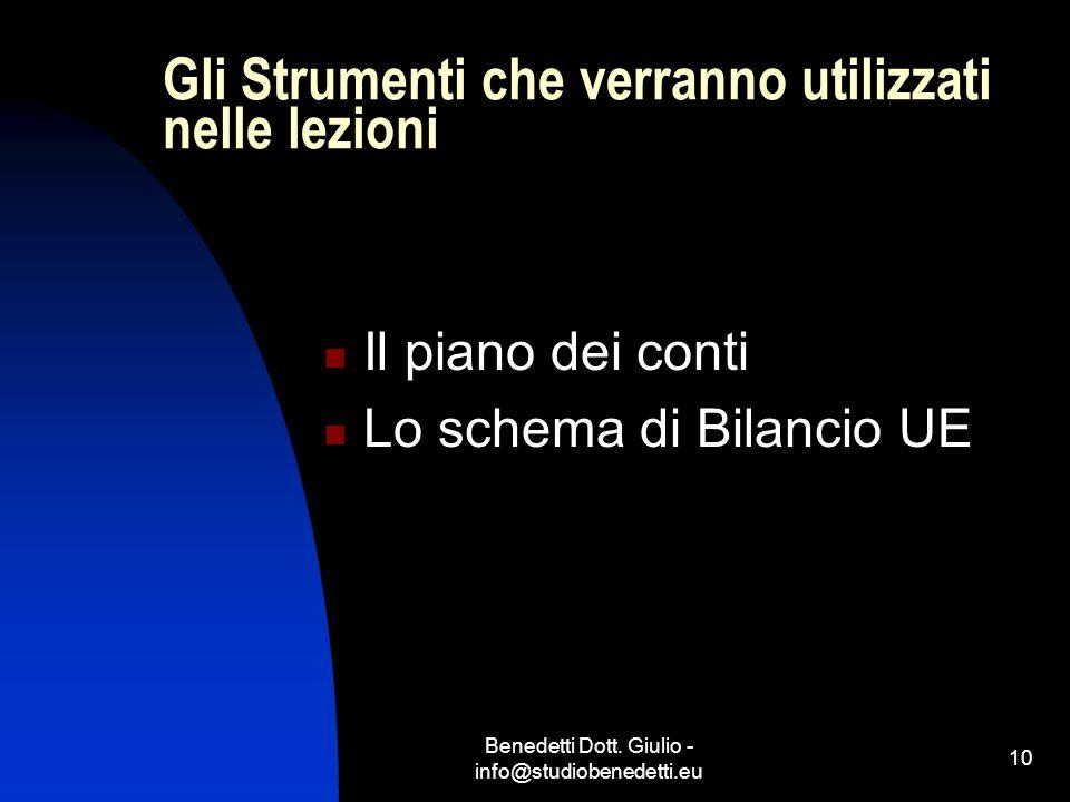 Benedetti Dott. Giulio - info@studiobenedetti.eu 10 Gli Strumenti che verranno utilizzati nelle lezioni Il piano dei conti Lo schema di Bilancio UE