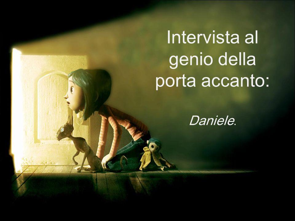 Intervista al genio della porta accanto: Daniele.
