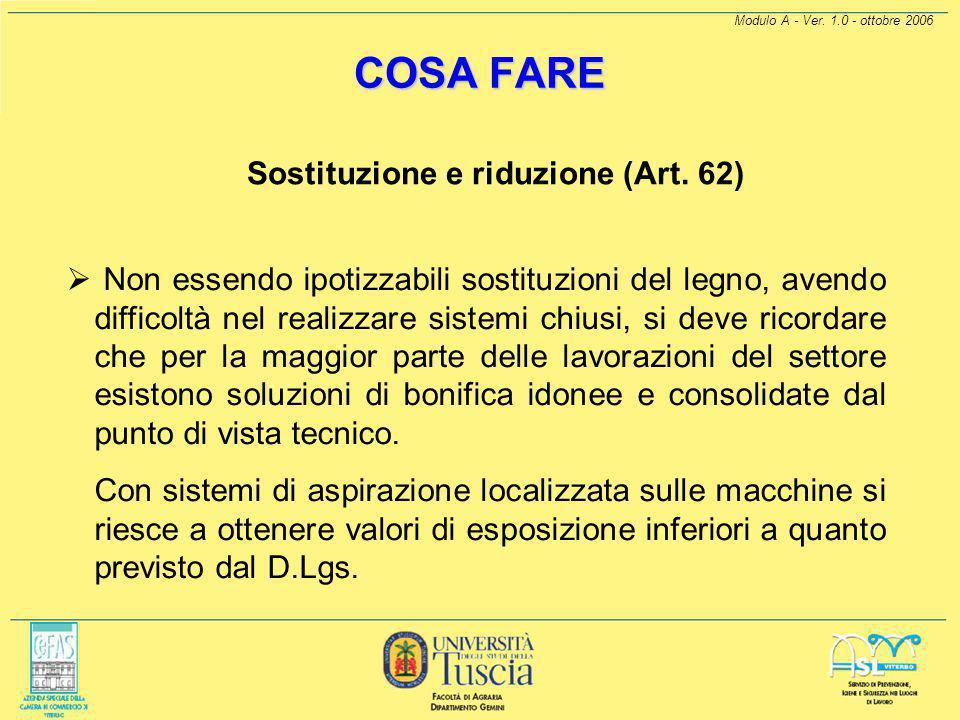 Modulo A - Ver. 1.0 - ottobre 2006 COSA FARE Sostituzione e riduzione (Art. 62) Per le Polveri di Legno si deve tener presente:  limitare al più bass