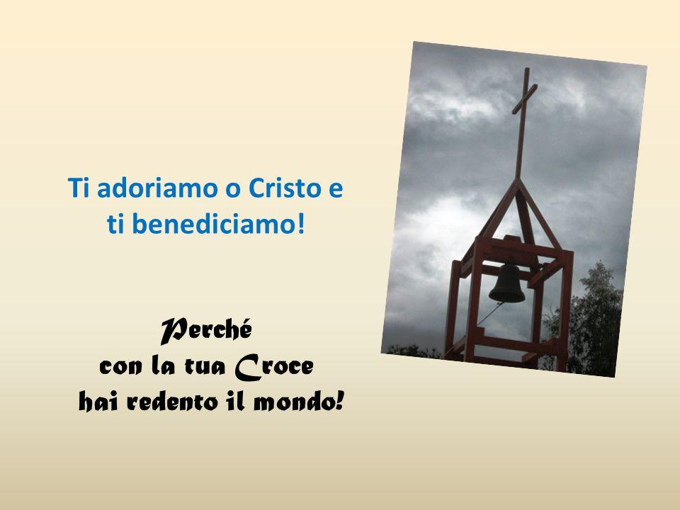Ti adoriamo o Cristo e ti benediciamo! Perché con la tua Croce hai redento il mondo!