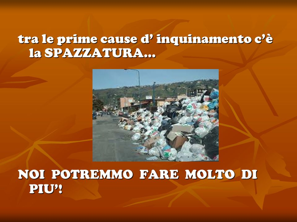tra le prime cause d' inquinamento c'è la SPAZZATURA… NOI POTREMMO FARE MOLTO DI PIU'!