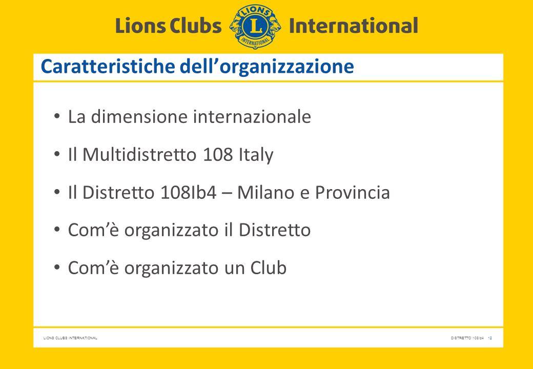 LIONS CLUBS INTERNATIONALDISTRETTO 108Ib4 12 Caratteristiche dell'organizzazione La dimensione internazionale Il Multidistretto 108 Italy Il Distretto