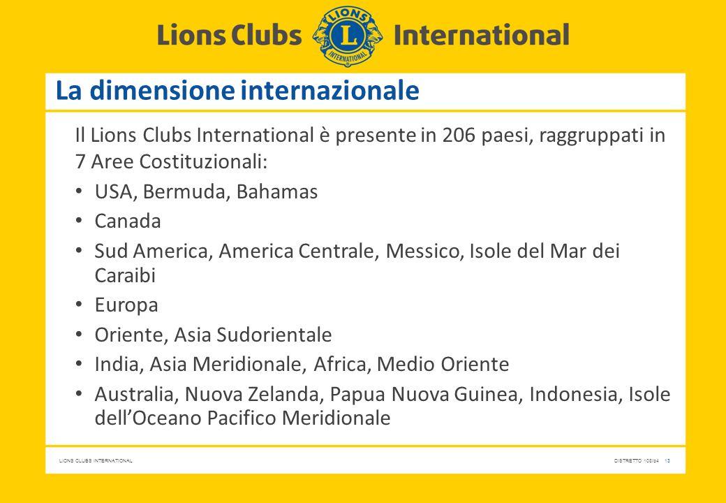 LIONS CLUBS INTERNATIONALDISTRETTO 108Ib4 13 La dimensione internazionale Il Lions Clubs International è presente in 206 paesi, raggruppati in 7 Aree