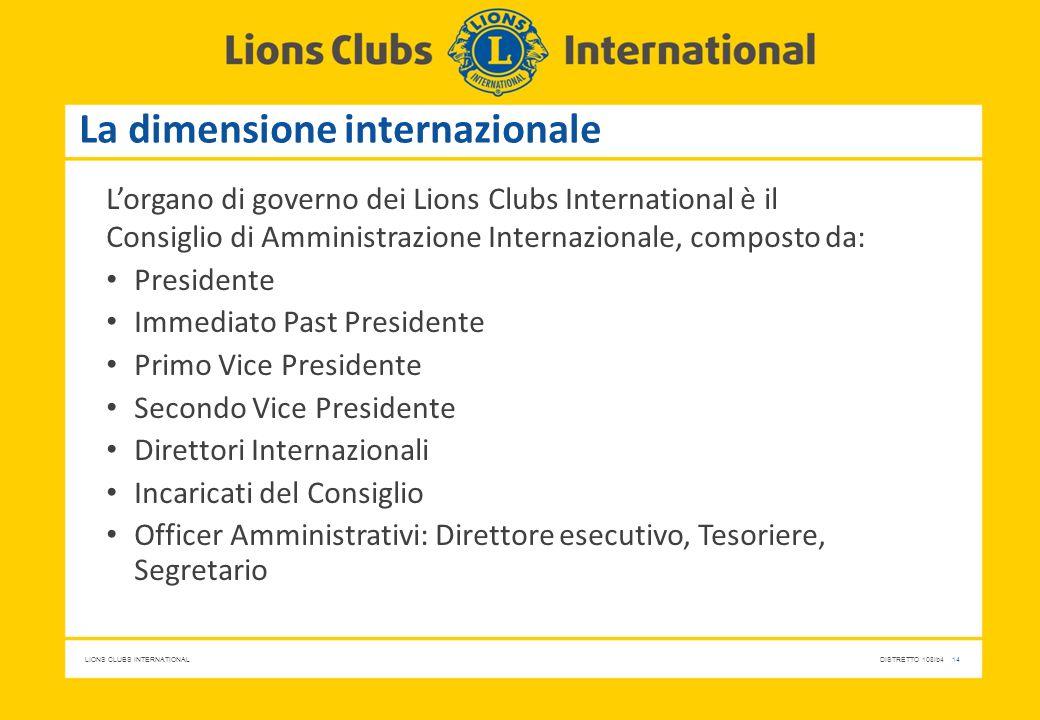 LIONS CLUBS INTERNATIONALDISTRETTO 108Ib4 14 La dimensione internazionale L'organo di governo dei Lions Clubs International è il Consiglio di Amminist