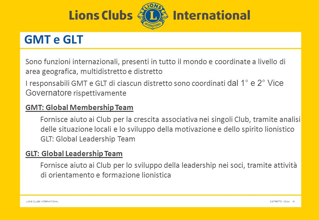 LIONS CLUBS INTERNATIONALDISTRETTO 108Ib4 19 GMT e GLT Sono funzioni internazionali, presenti in tutto il mondo e coordinate a livello di area geograf
