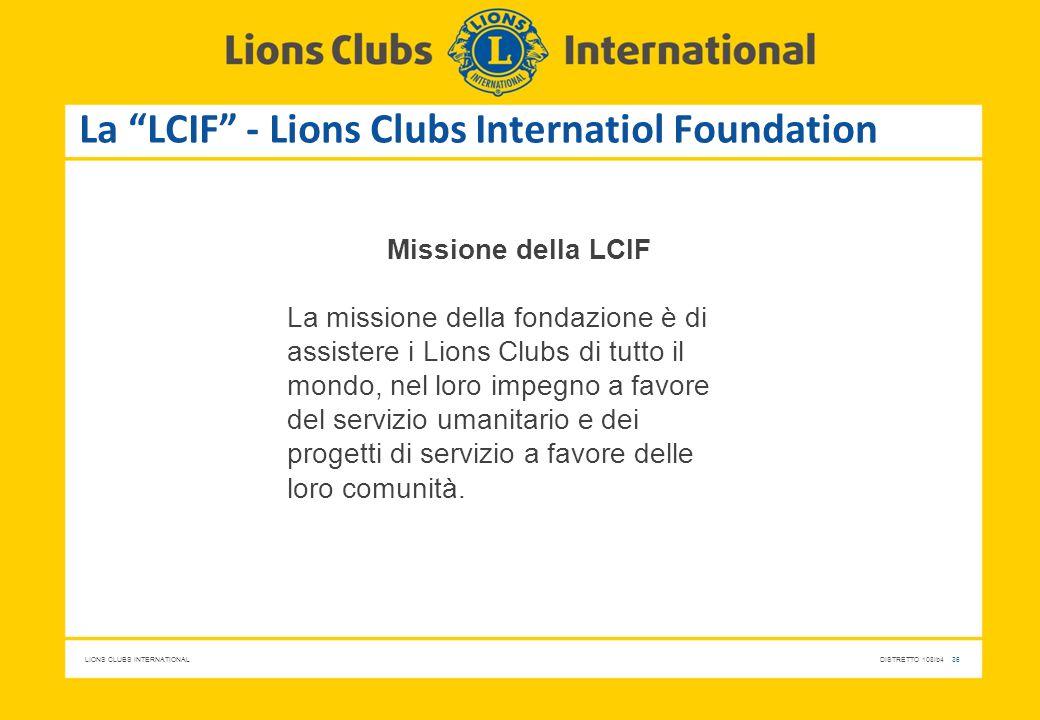 "LIONS CLUBS INTERNATIONALDISTRETTO 108Ib4 36 La ""LCIF"" - Lions Clubs Internatiol Foundation Missione della LCIF La missione della fondazione è di assi"